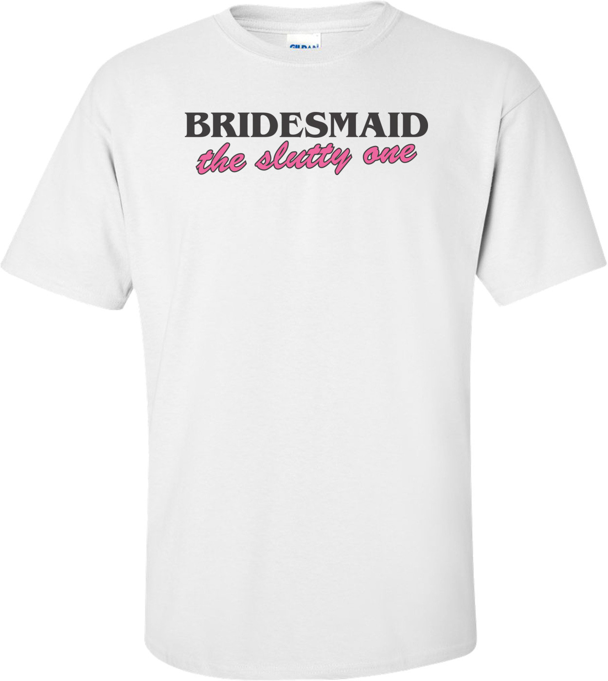 Bridesmaid The Slutty One T-shirt