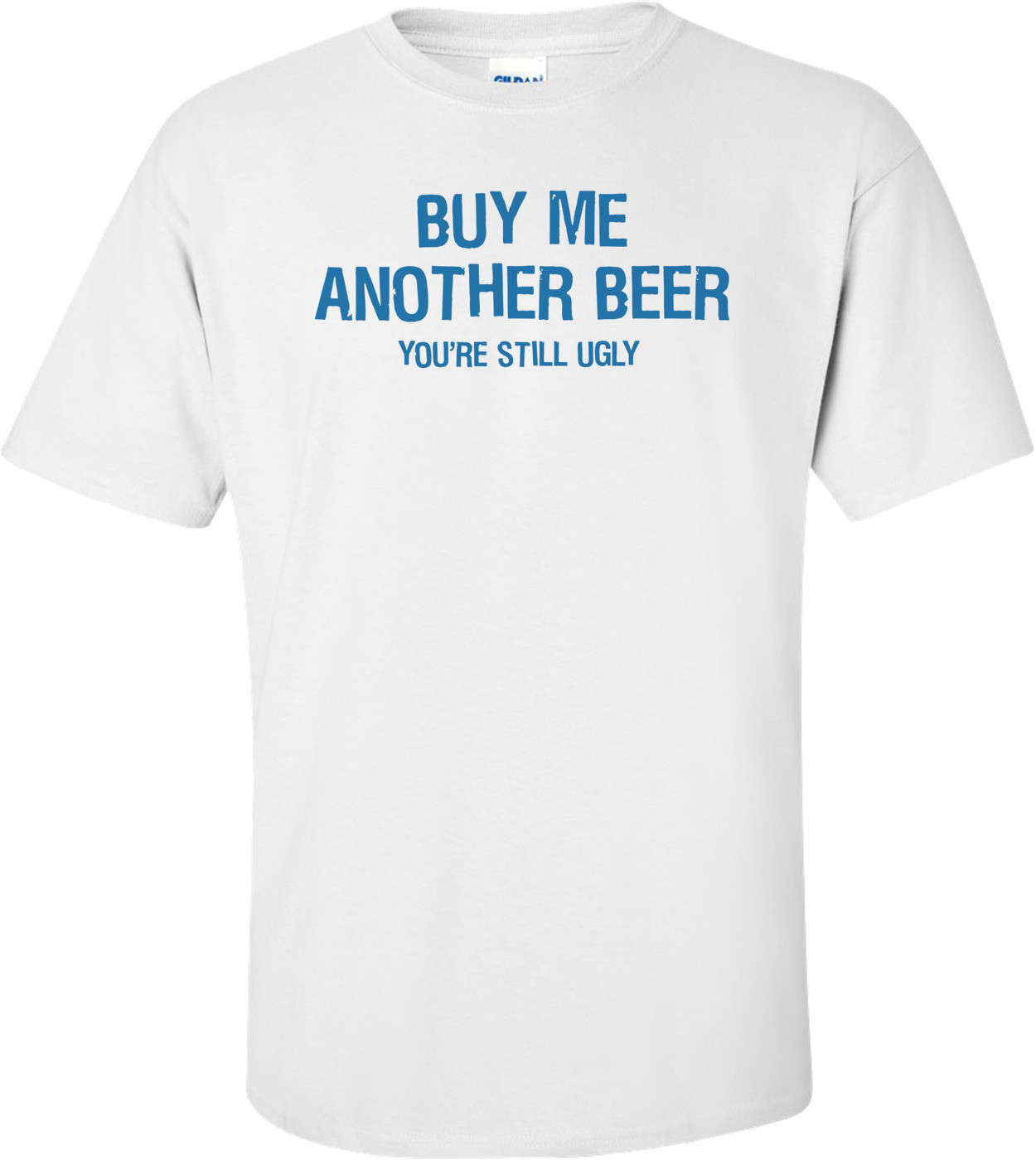Buy Me Another Beer You're Still Ugly T-shirt