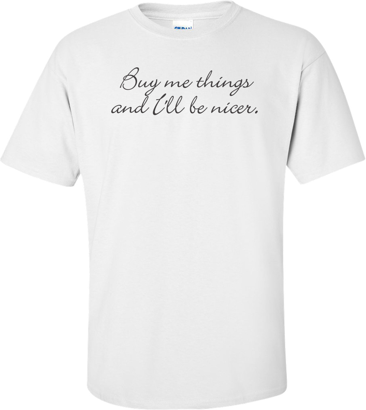 Buy Me Things And I'll Be Nicer T-shirt