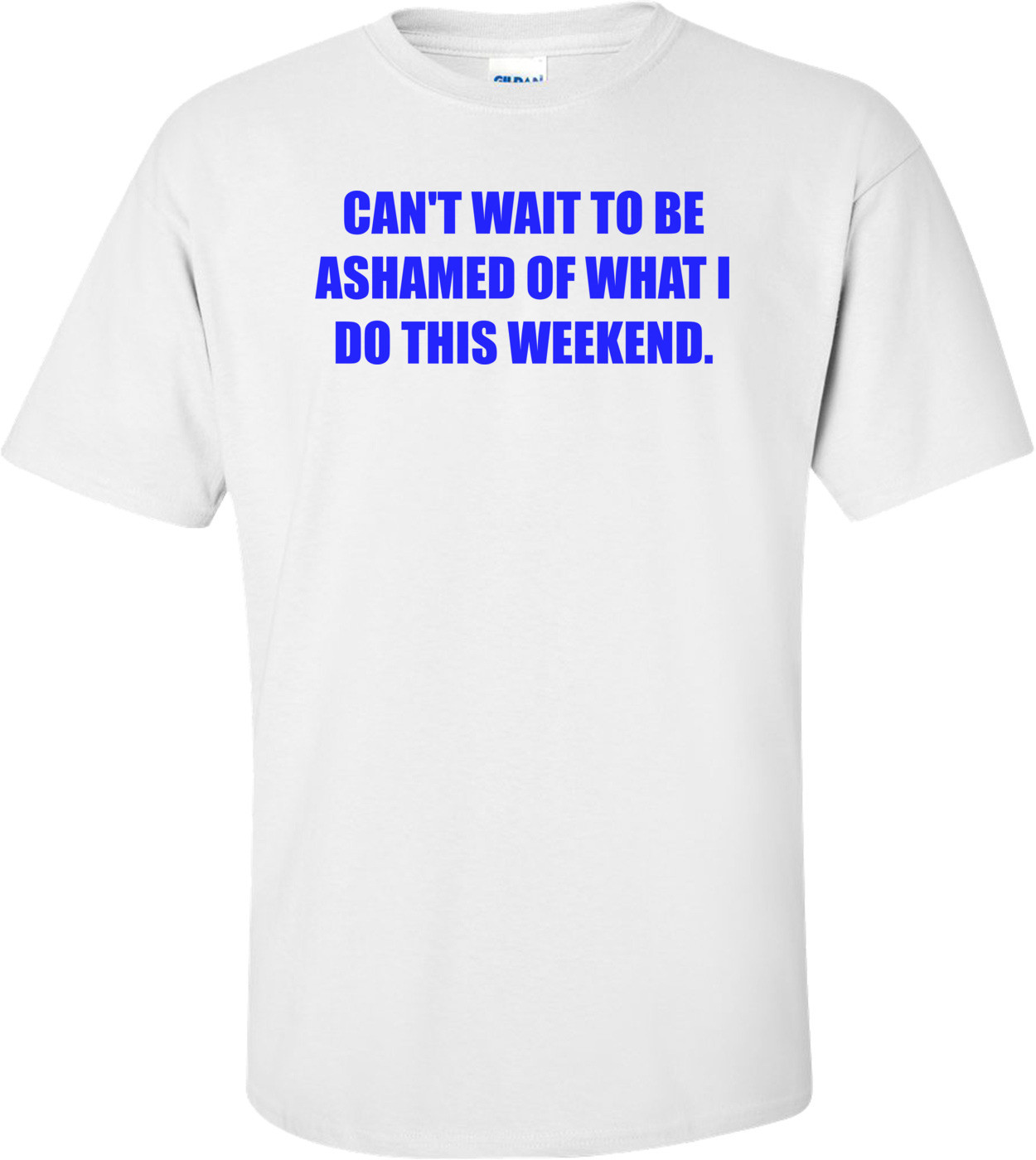 CAN'T WAIT TO BE ASHAMED OF WHAT I DO THIS WEEKEND. Shirt