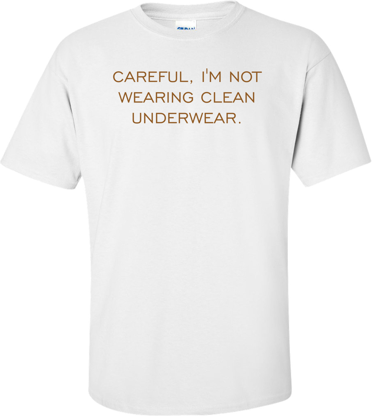 CAREFUL, I'M NOT WEARING CLEAN UNDERWEAR. Shirt