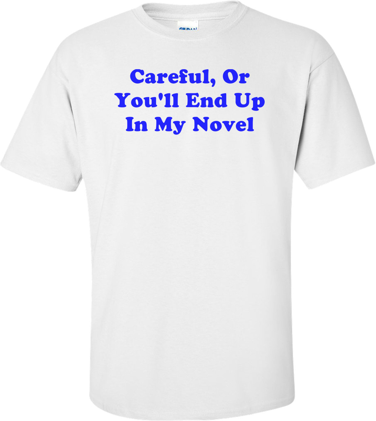 Careful, Or You'll End Up In My Novel T-Shirt