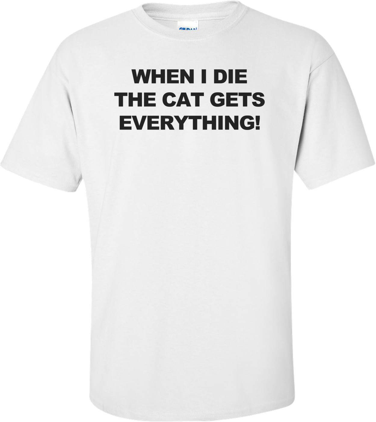 Cat Gets Everything! - Funny T-shirt