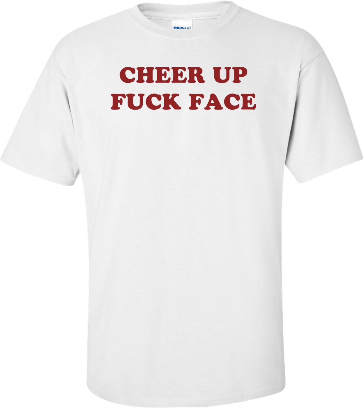 CHEER UP FUCK FACE Shirt