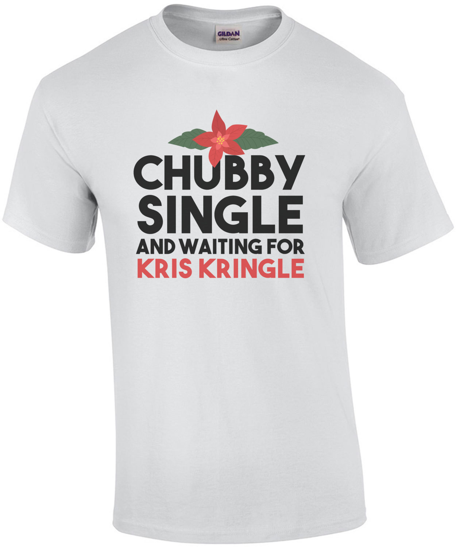 Chubby Single and Waiting for Kris Kringle - Funny Christmas T-Shirt