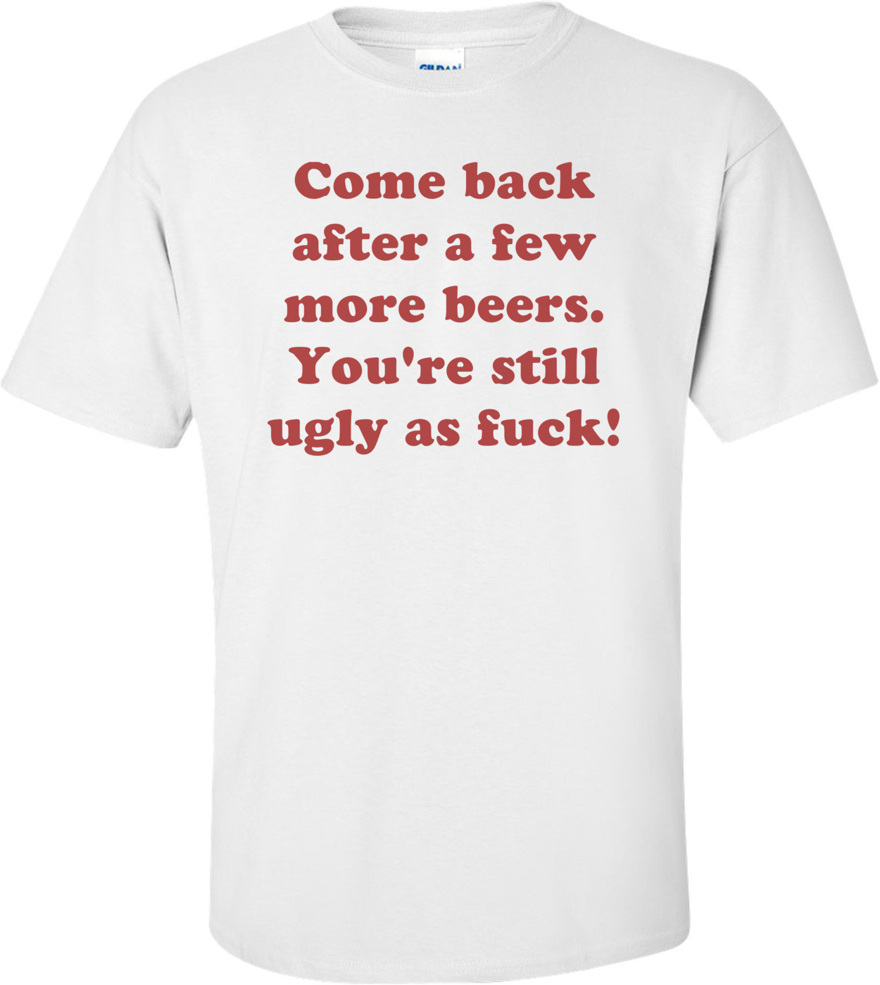 Come back after a few more beers. You're still ugly as fuck! Shirt
