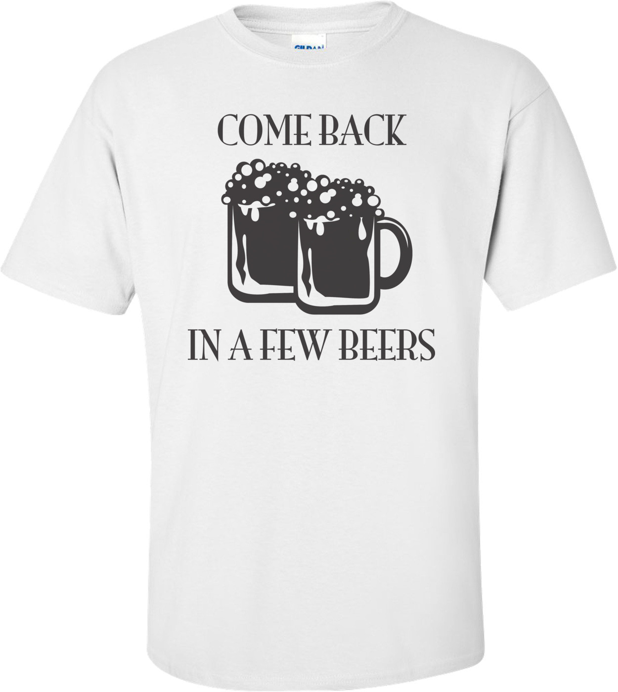 Come Back In A Few Beers T-shirt