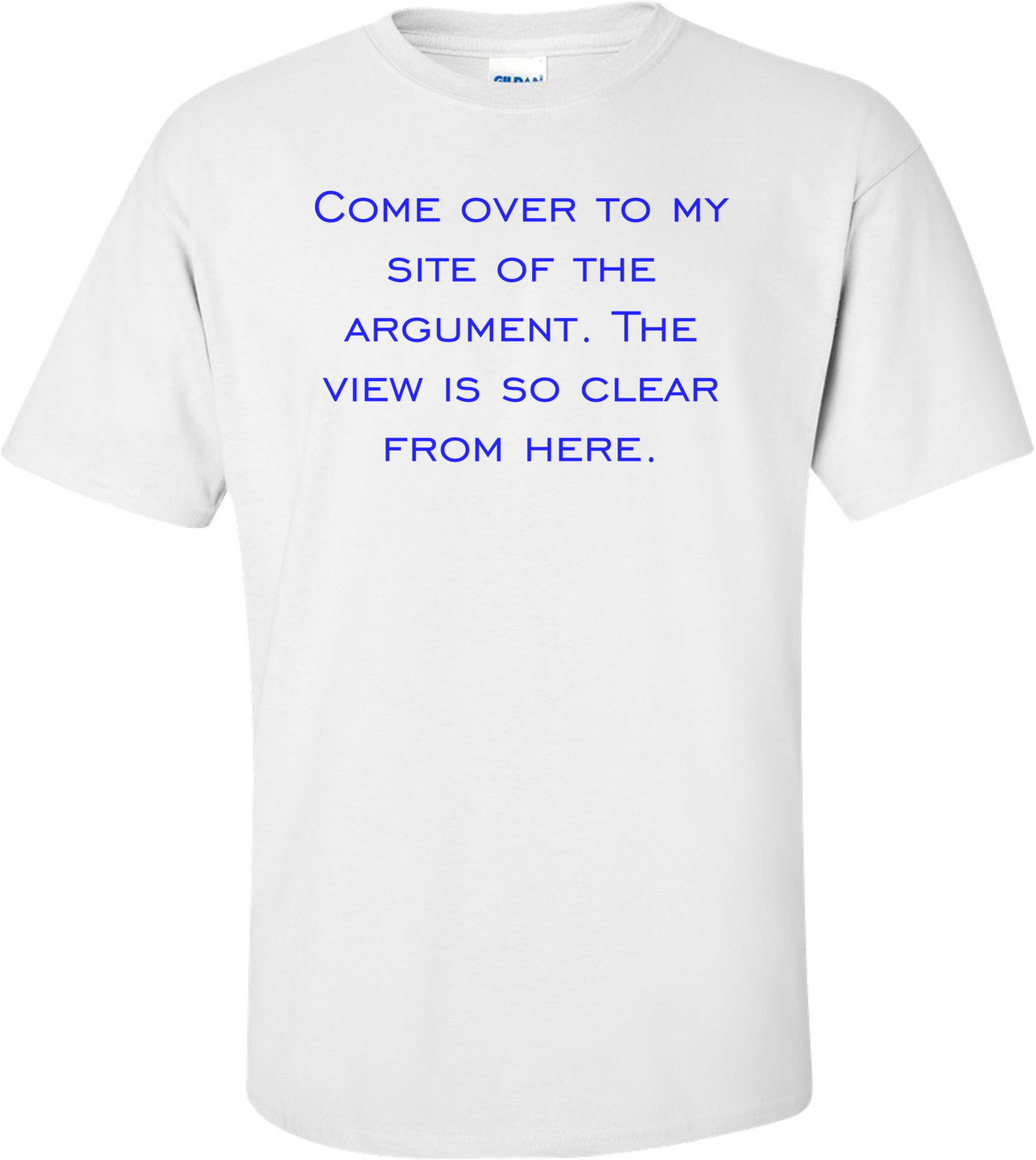 Come over to my site of the argument. The view is so clear from here. Shirt