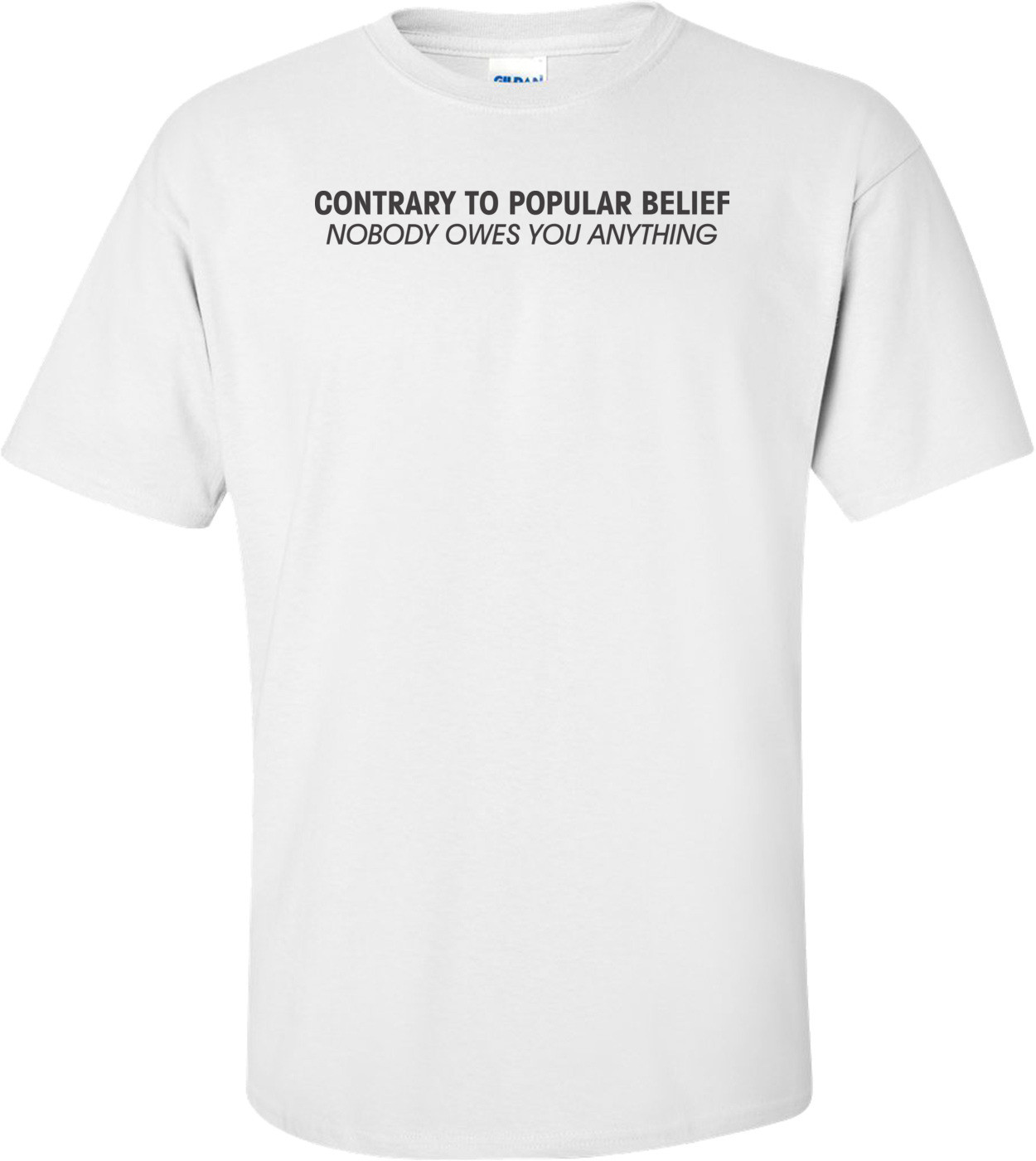 Contrary To Belief Nobody Owes You Anything Anti Obama T-shirt