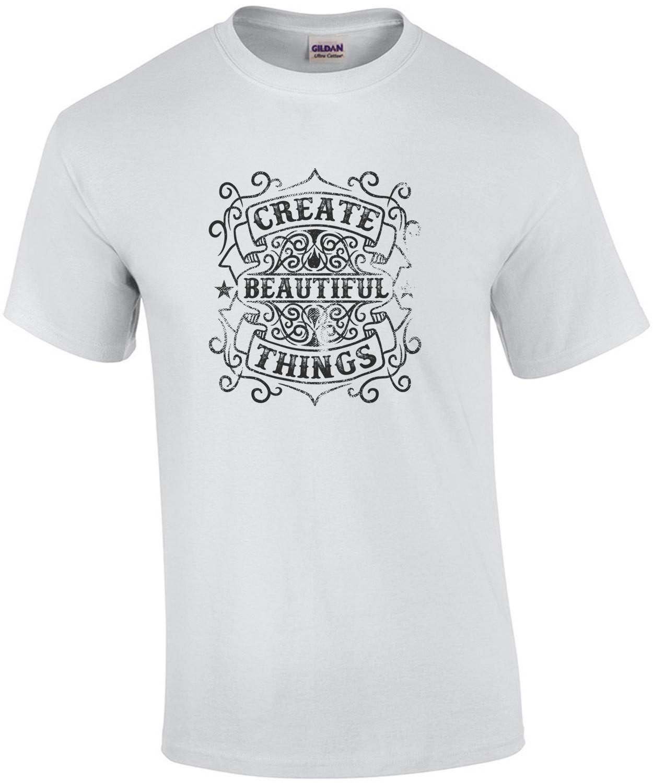 Create Beautiful Things Motivational T-Shirt