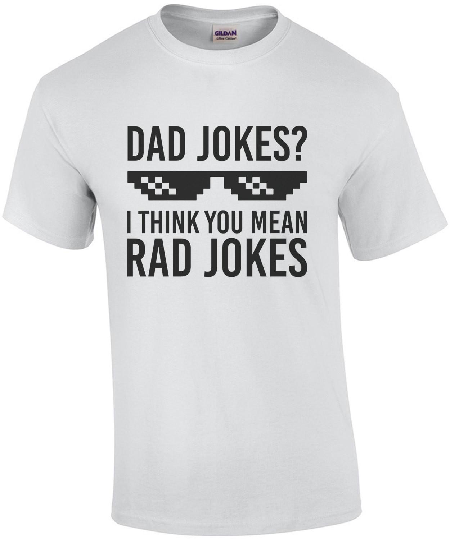 Dad Jokes? I think you mean rad jokes - dad tshirt