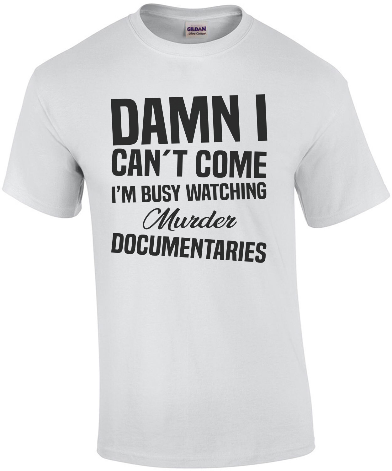 Damn I can't come I'm busy watching murder documentaries - funny t-shirt