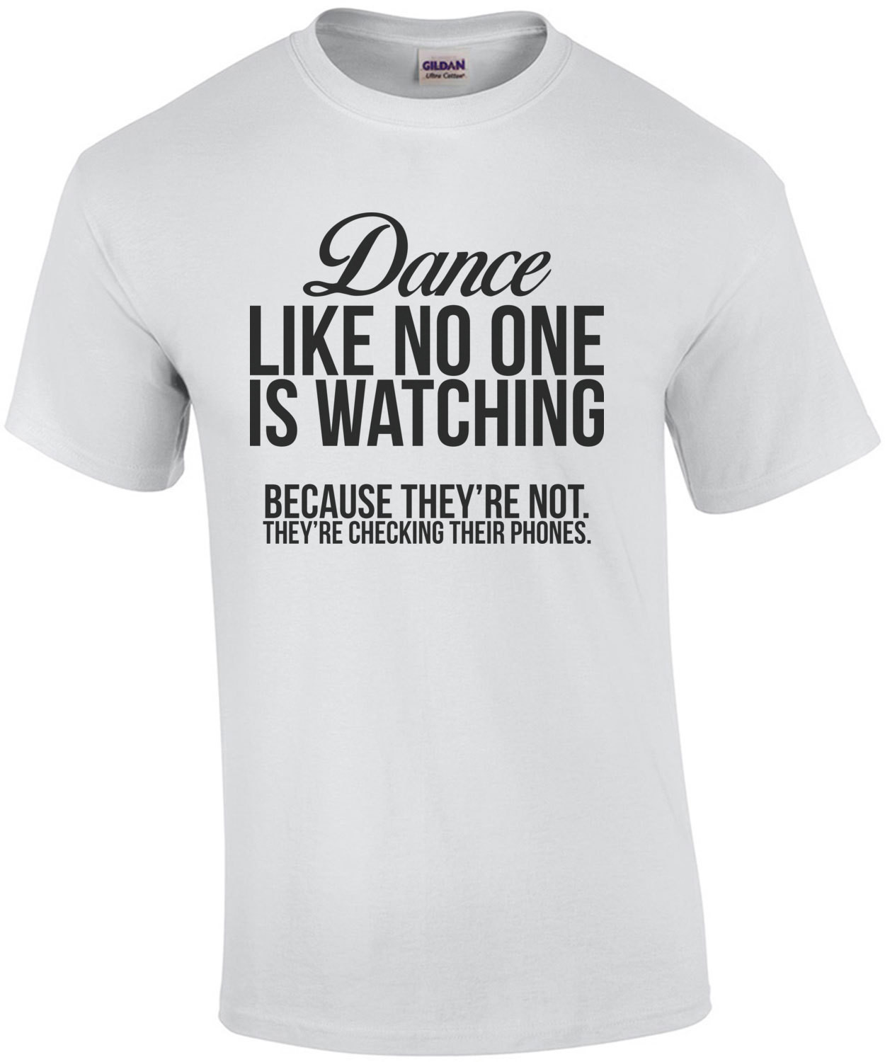 Dance Like No One Is Watching Because They're Not They're Checking Their Phone.