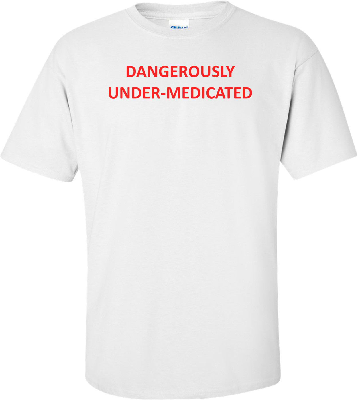 DANGEROUSLY UNDER-MEDICATED Shirt