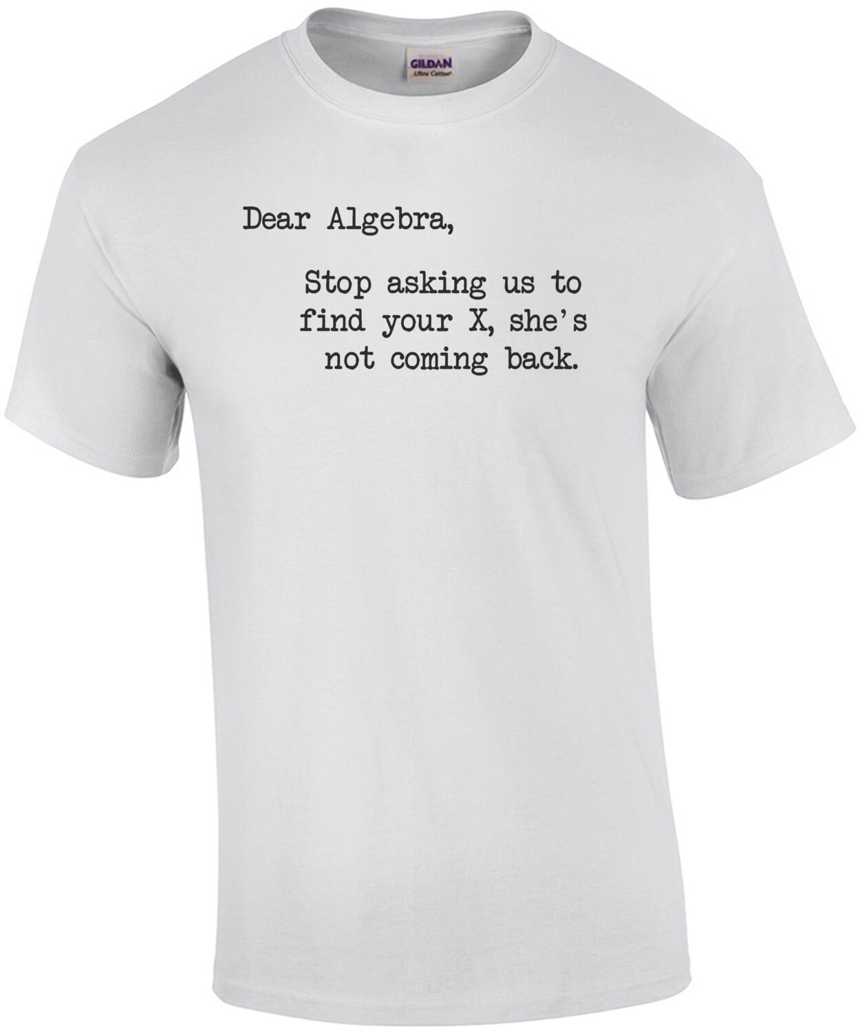 Dear Algebra, Stop Asking Us To Find Your X, She's Not Coming Back T-Shirt
