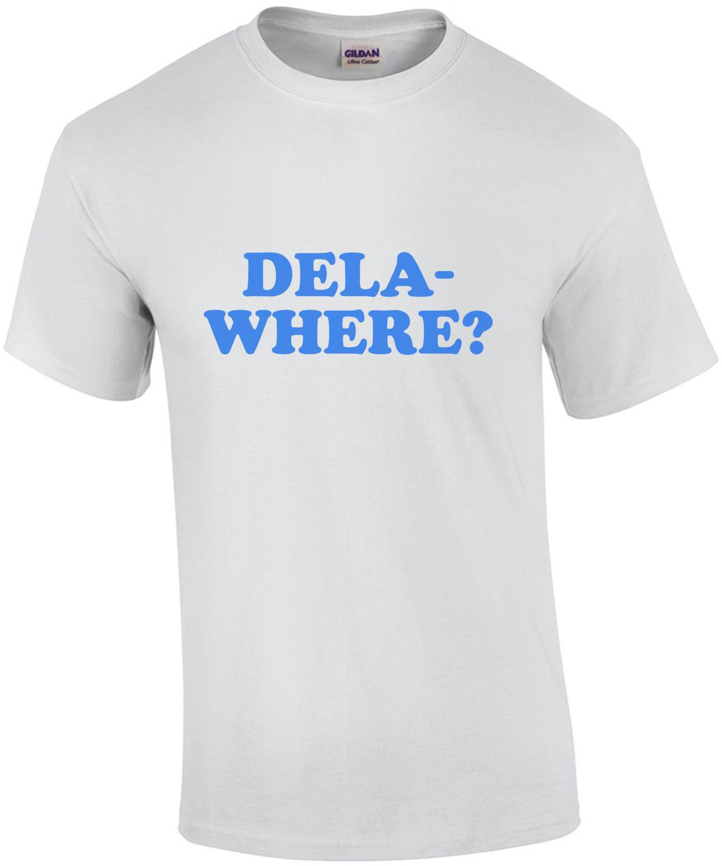 DELA-WHERE? - Delaware T-Shirt