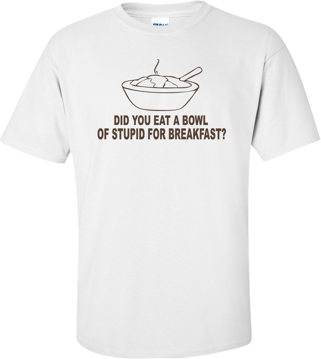 Did You Eat A Bowl Of Stupid For Breakfast Funny T-shirt