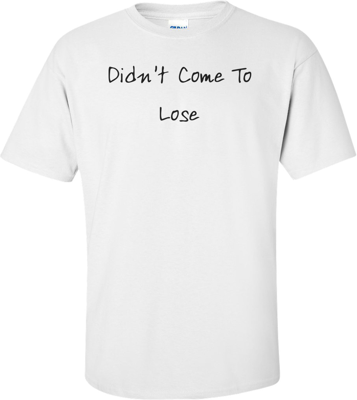 Didn't Come To Lose T-Shirt