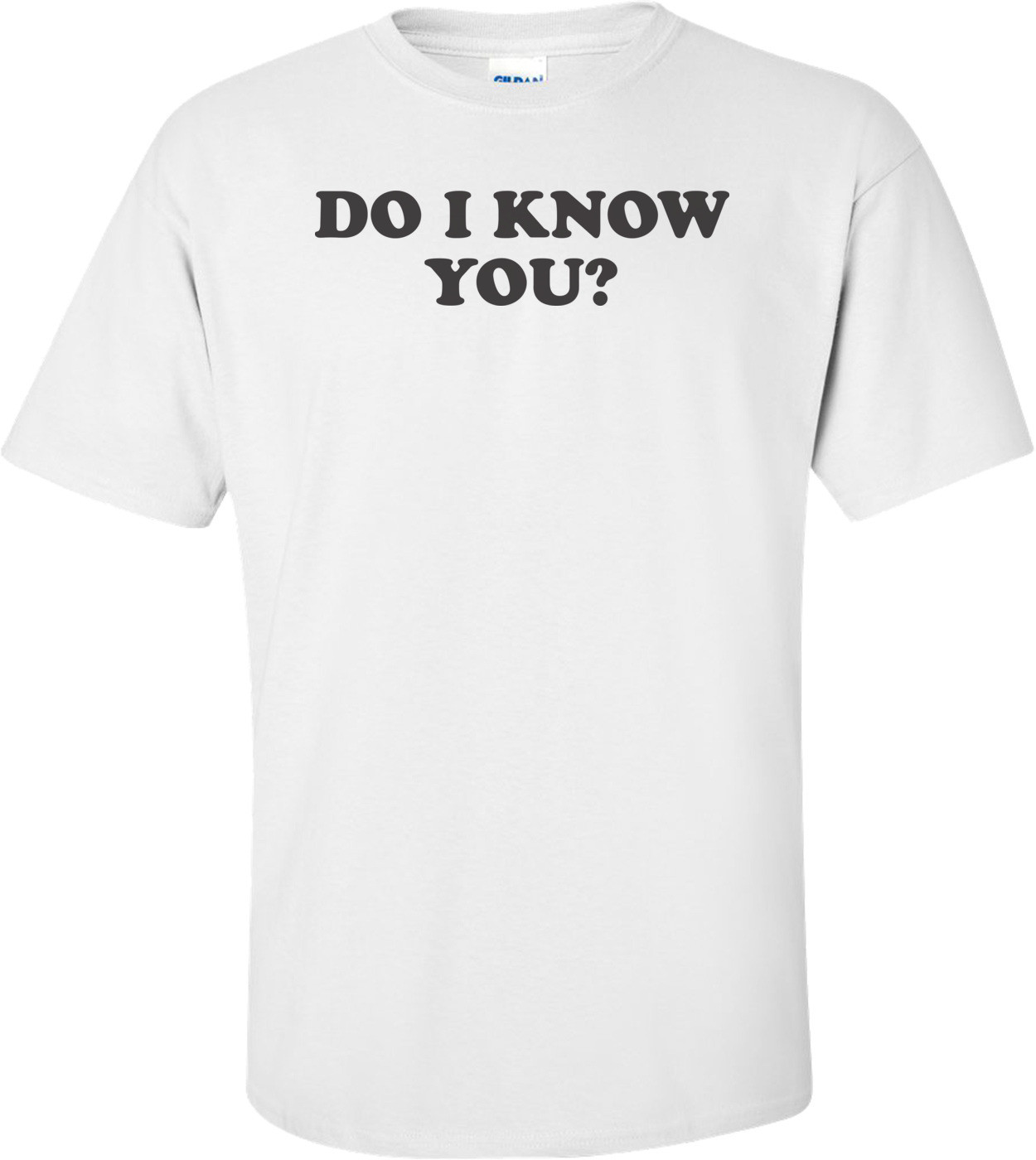 Do I Know You T-shirt