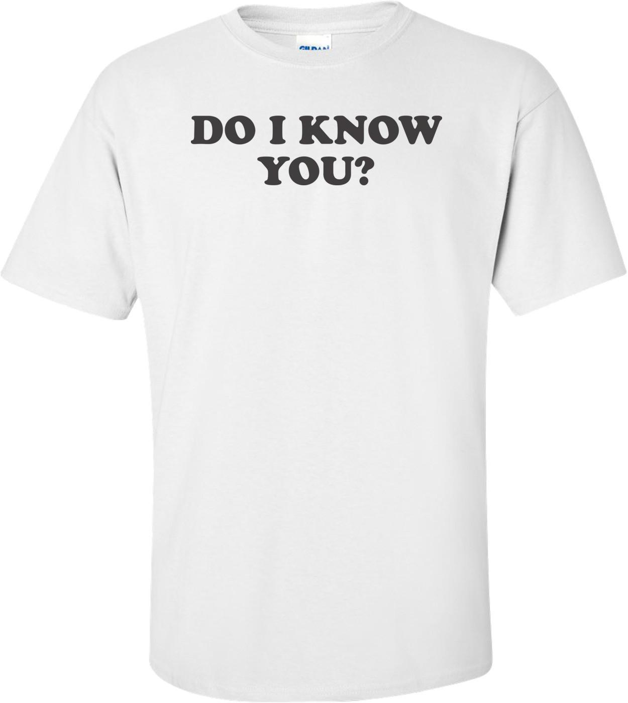 Do I Know You T-shirt