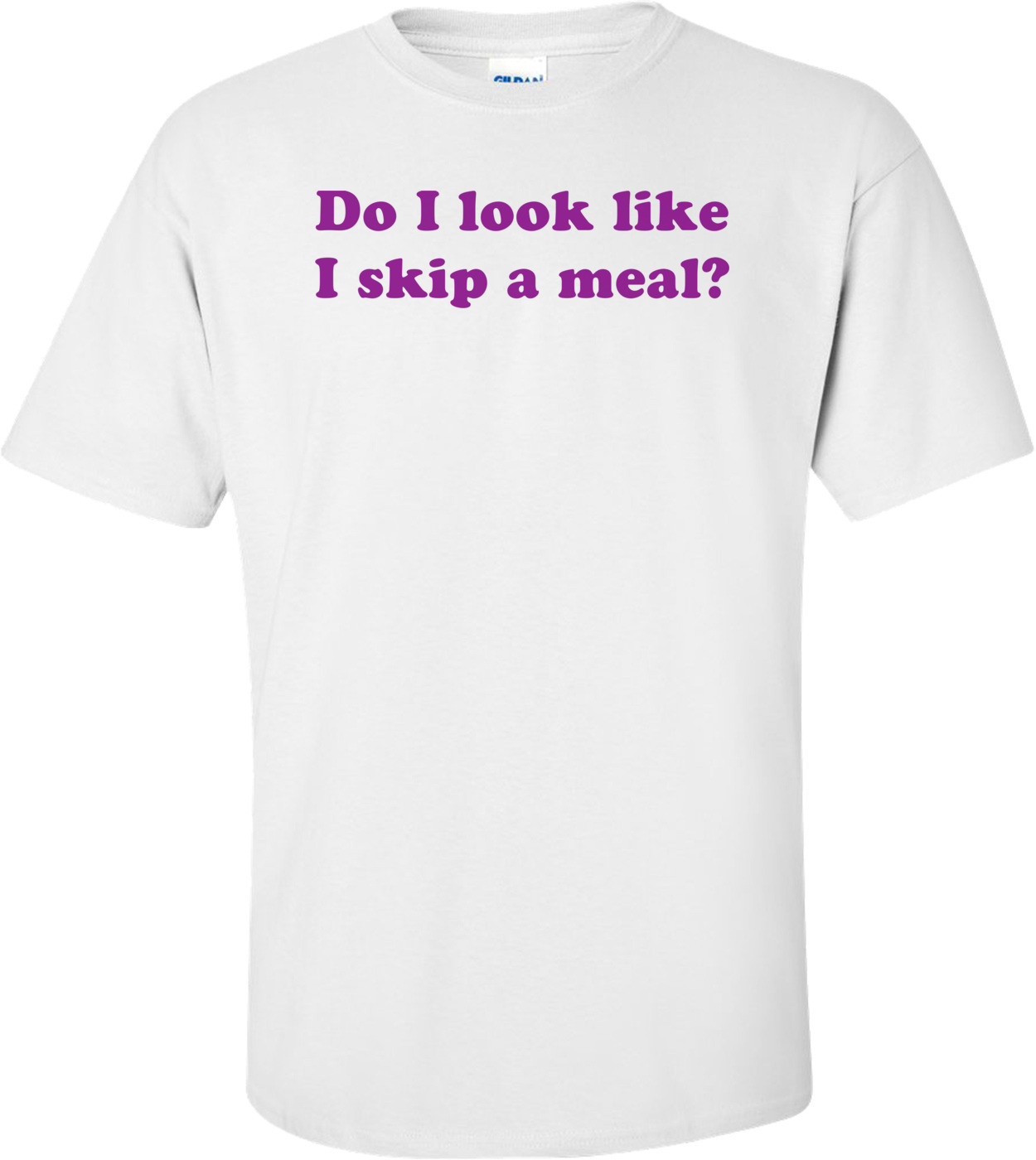 Do I look like I skip a meal? Shirt