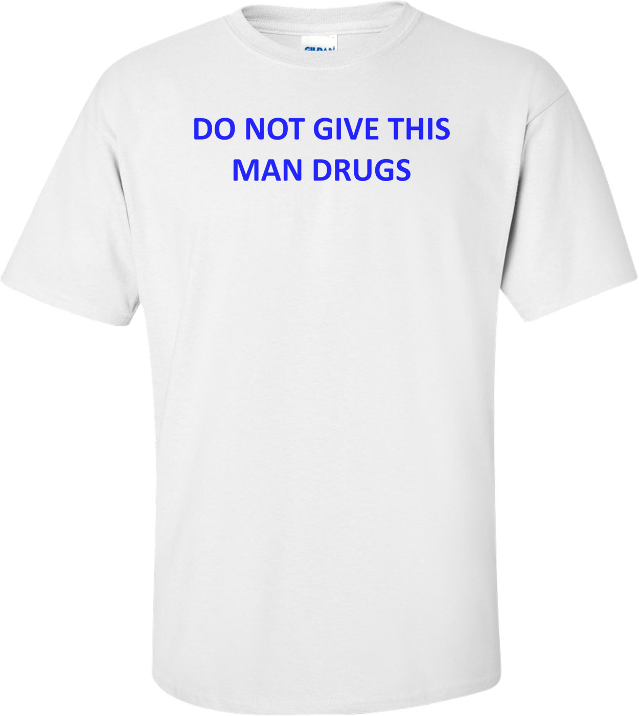 DO NOT GIVE THIS MAN DRUGS Shirt