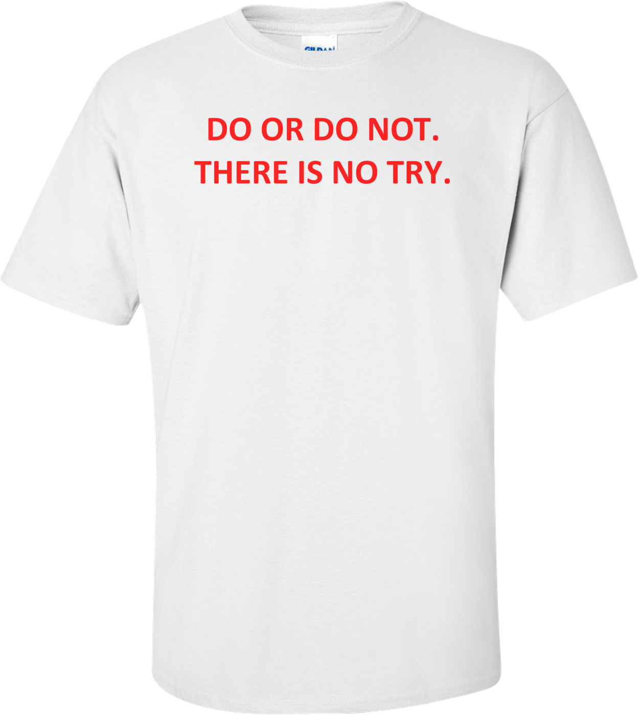 DO OR DO NOT. THERE IS NO TRY. Shirt