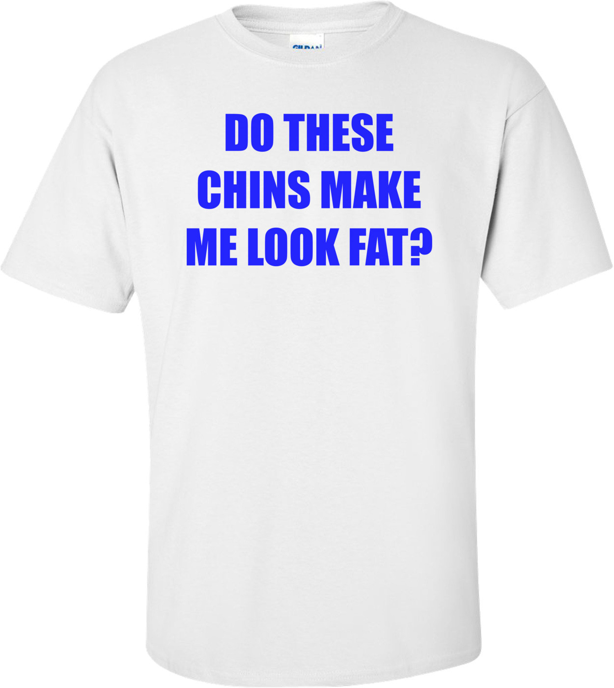DO THESE CHINS MAKE ME LOOK FAT? Shirt