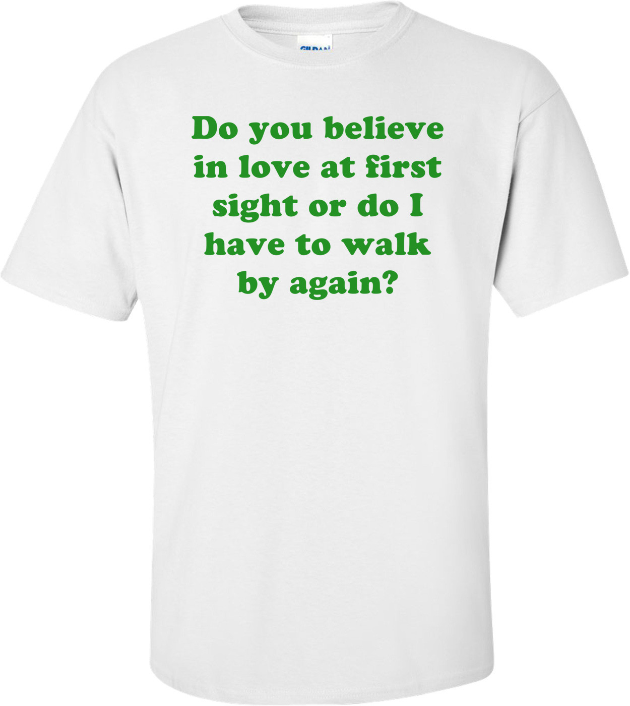 Do you believe in love at first sight or do I have to walk by again? Shirt