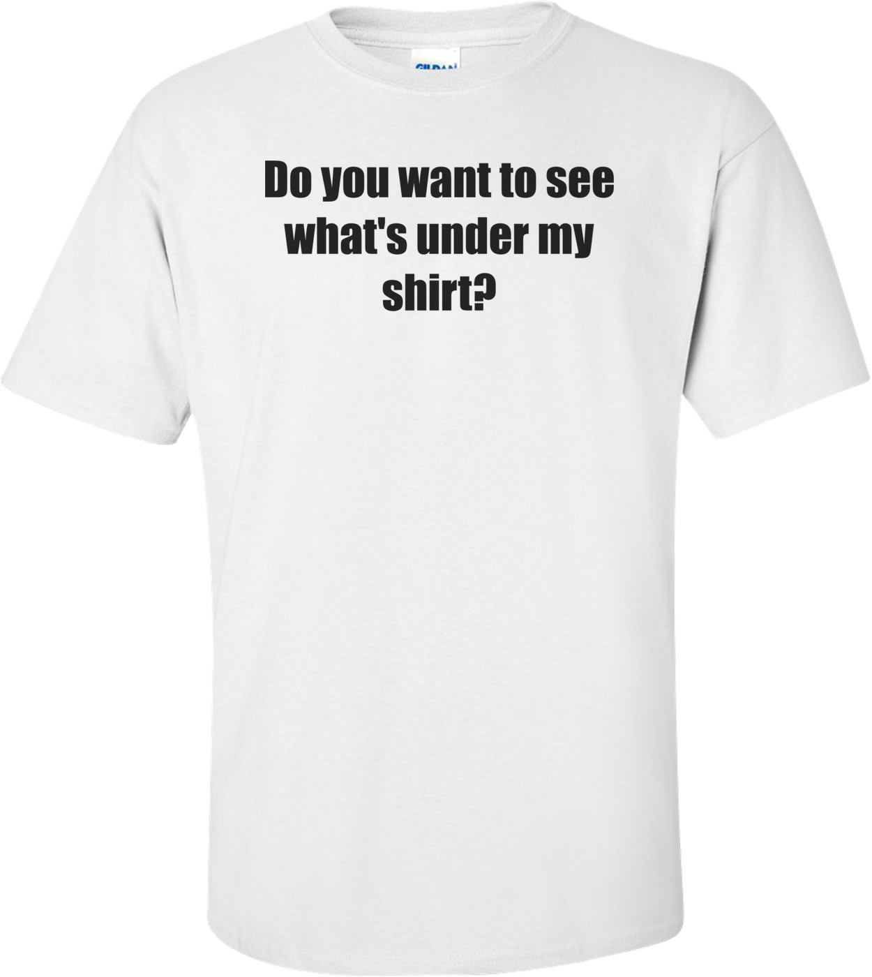 Do you want to see what's under my shirt? Shirt