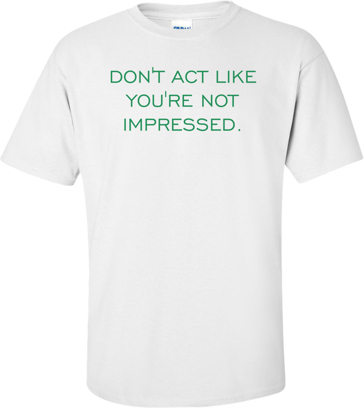 DON'T ACT LIKE YOU'RE NOT IMPRESSED. Shirt
