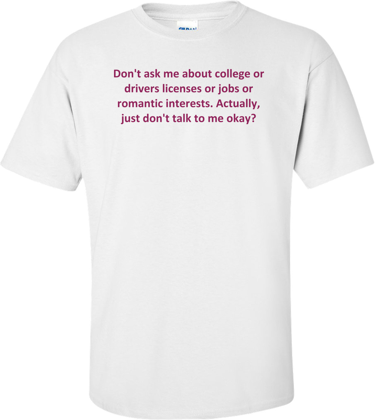 Don't ask me about college or drivers licenses or jobs or romantic interests. Actually, just don't talk to me okay? Shirt