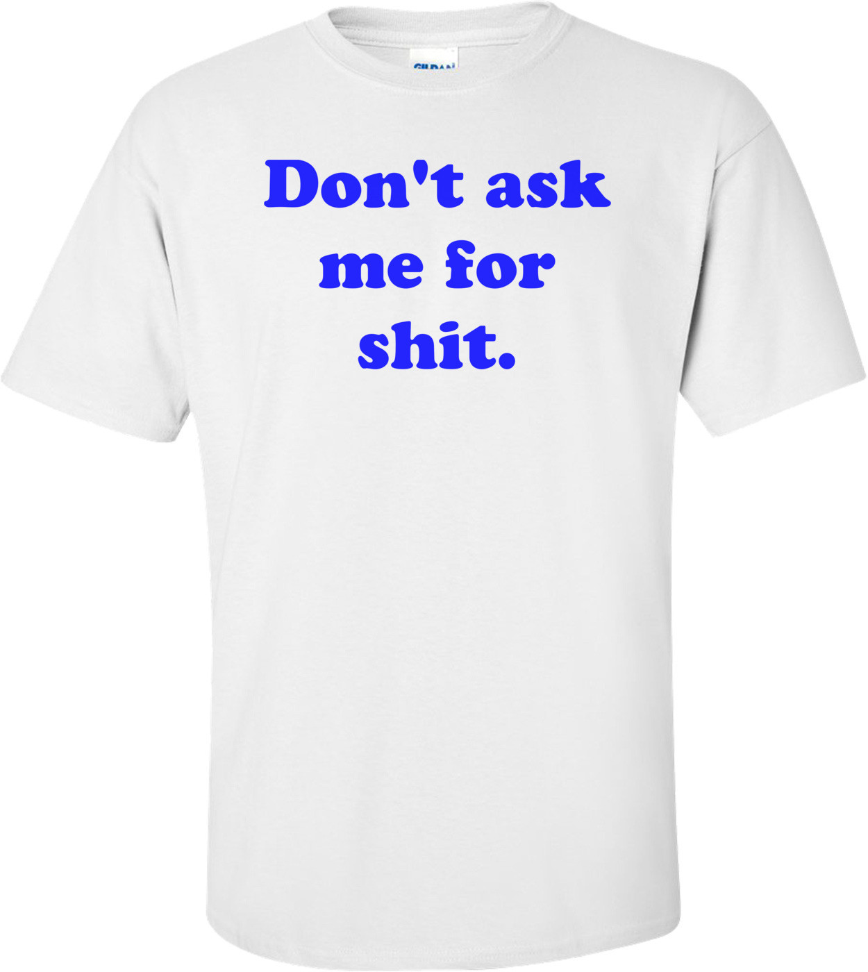 Don't ask me for shit. Shirt