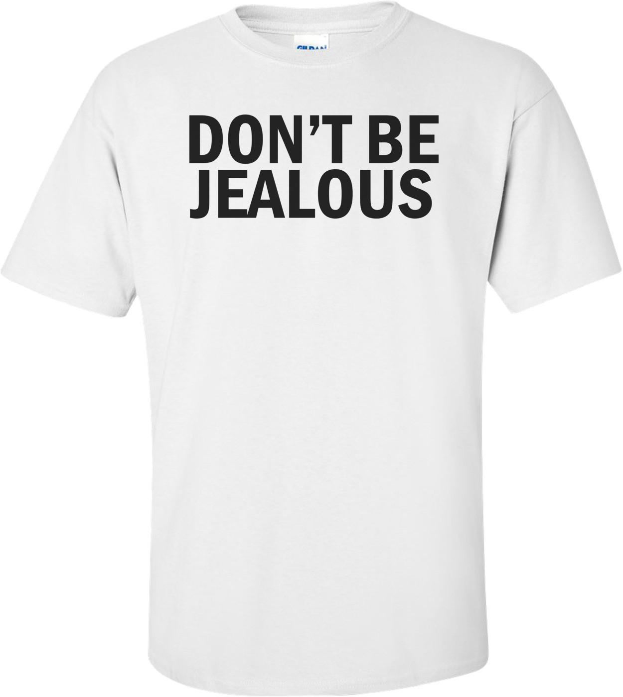 Don't Be Jealous Funny Shirt