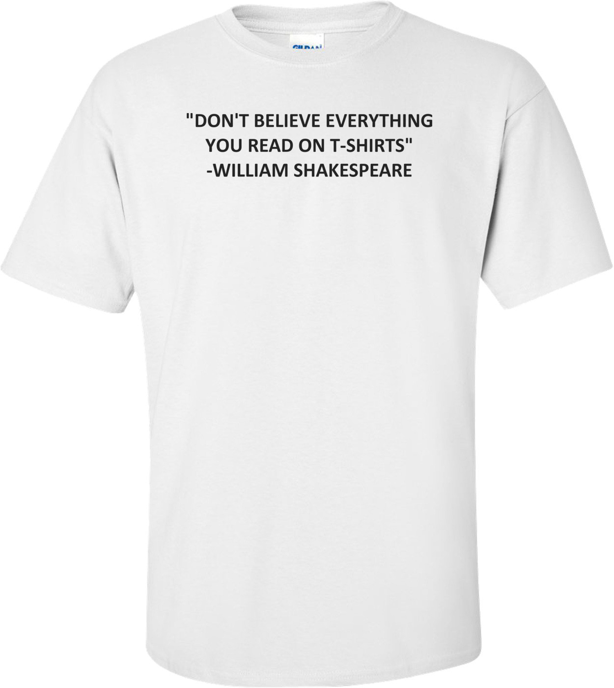 """DON'T BELIEVE EVERYTHING YOU READ ON T-SHIRTS"" - WILLIAM SHAKESPEARE. Shirt"
