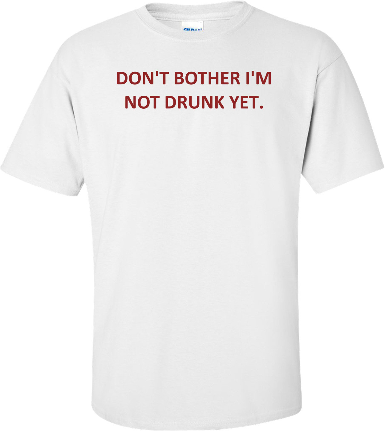 DON'T BOTHER I'M NOT DRUNK YET. Shirt