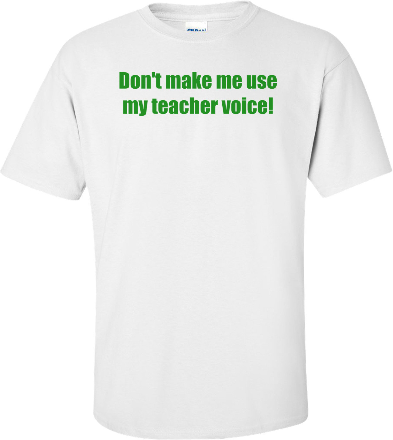 Don't Make Me Use My Teacher Voice! Shirt