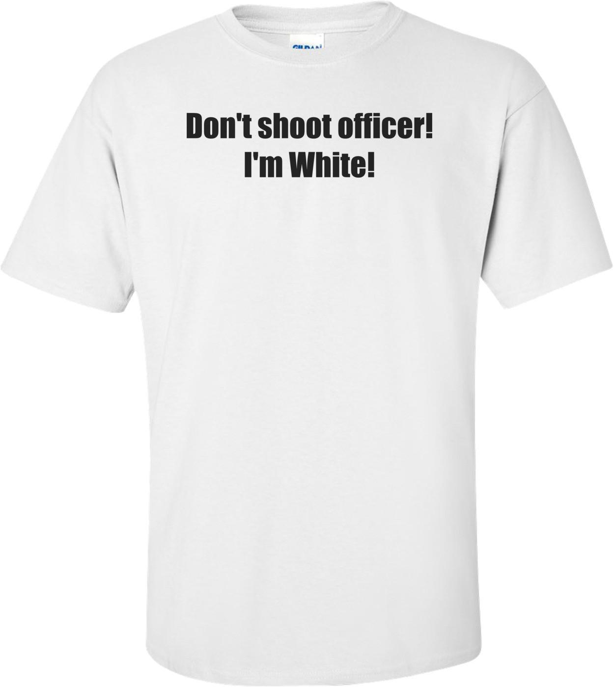 Don't shoot officer! I'm White! Shirt