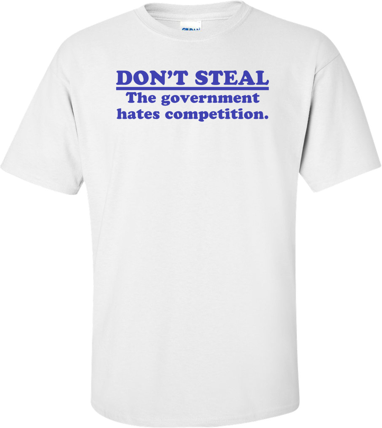 Don't Steal.  The Government Hates Competition Shirt