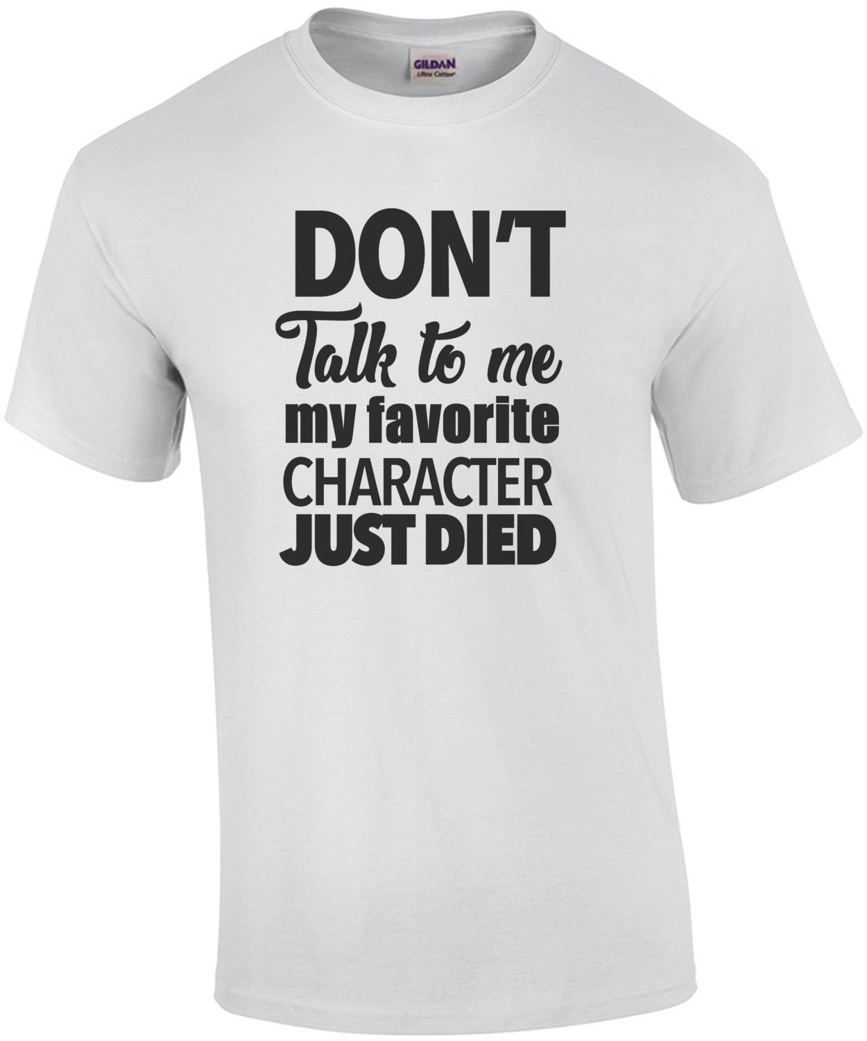 Don't talk to me my favorite character just died - funny tshirt