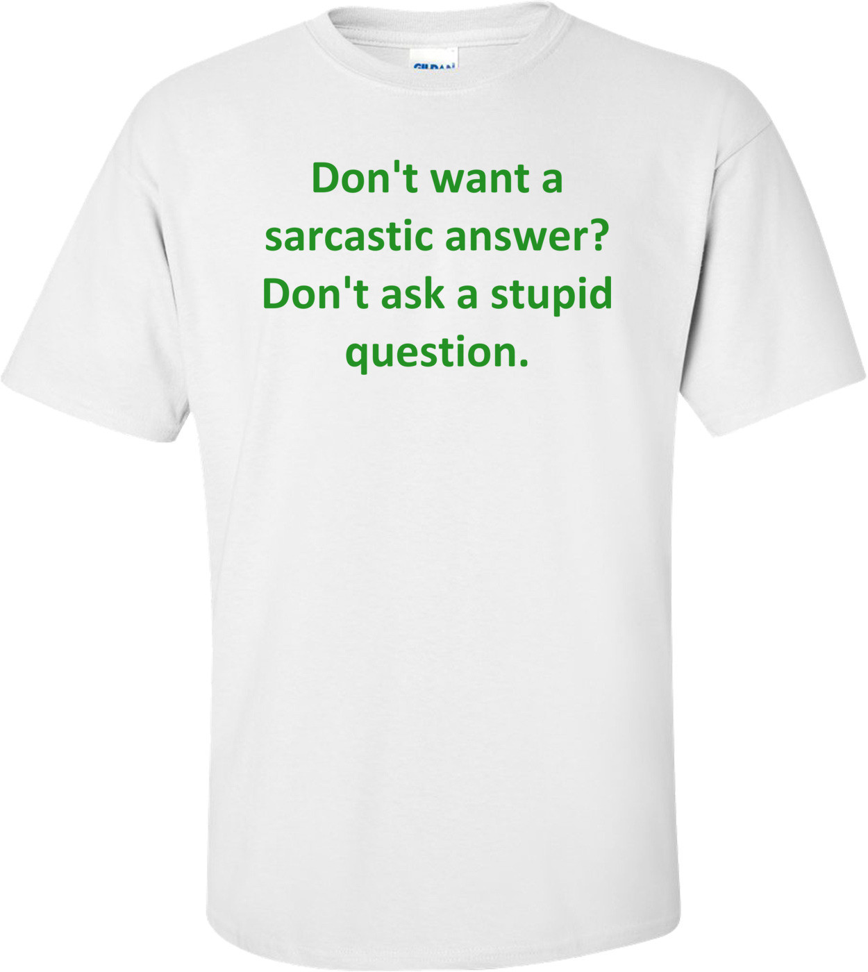 Don't want a sarcastic answer? Don't ask a stupid question. Shirt