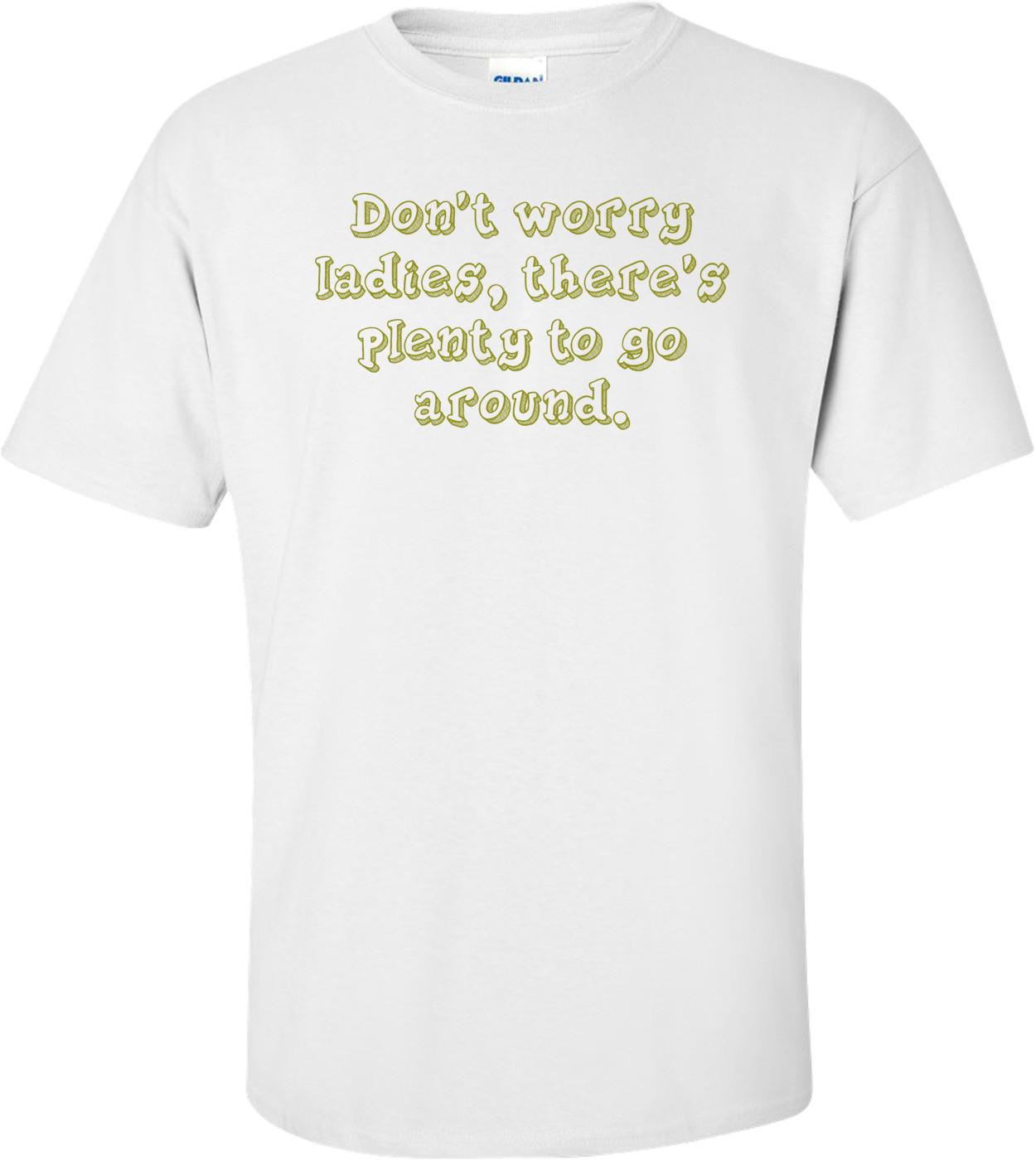 Don't worry ladies, there's plenty to go around. Shirt