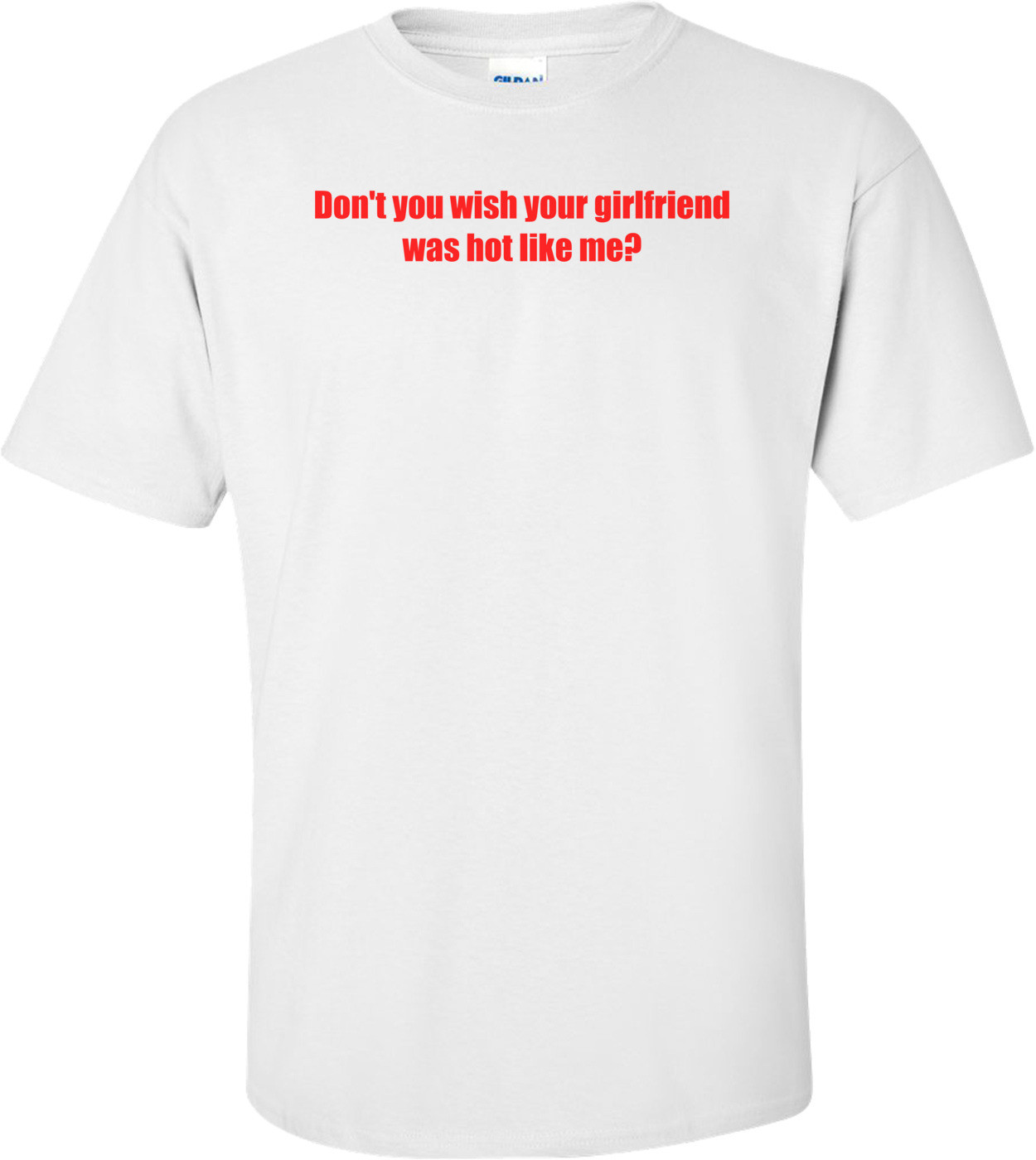 Don't You Wish Your Girlfriend Was Hot Like Me? Shirt