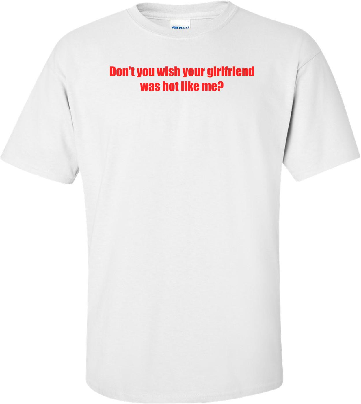 Don't You Wish Your Girlfriend Was Hot Like Me? Shirt