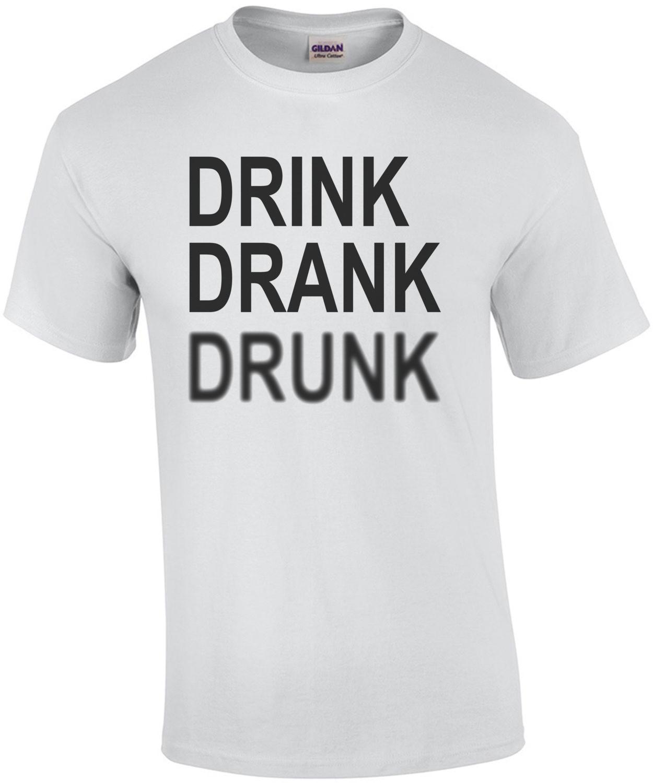 Drink Drank Drunk - Funny Drinking T-Shirt