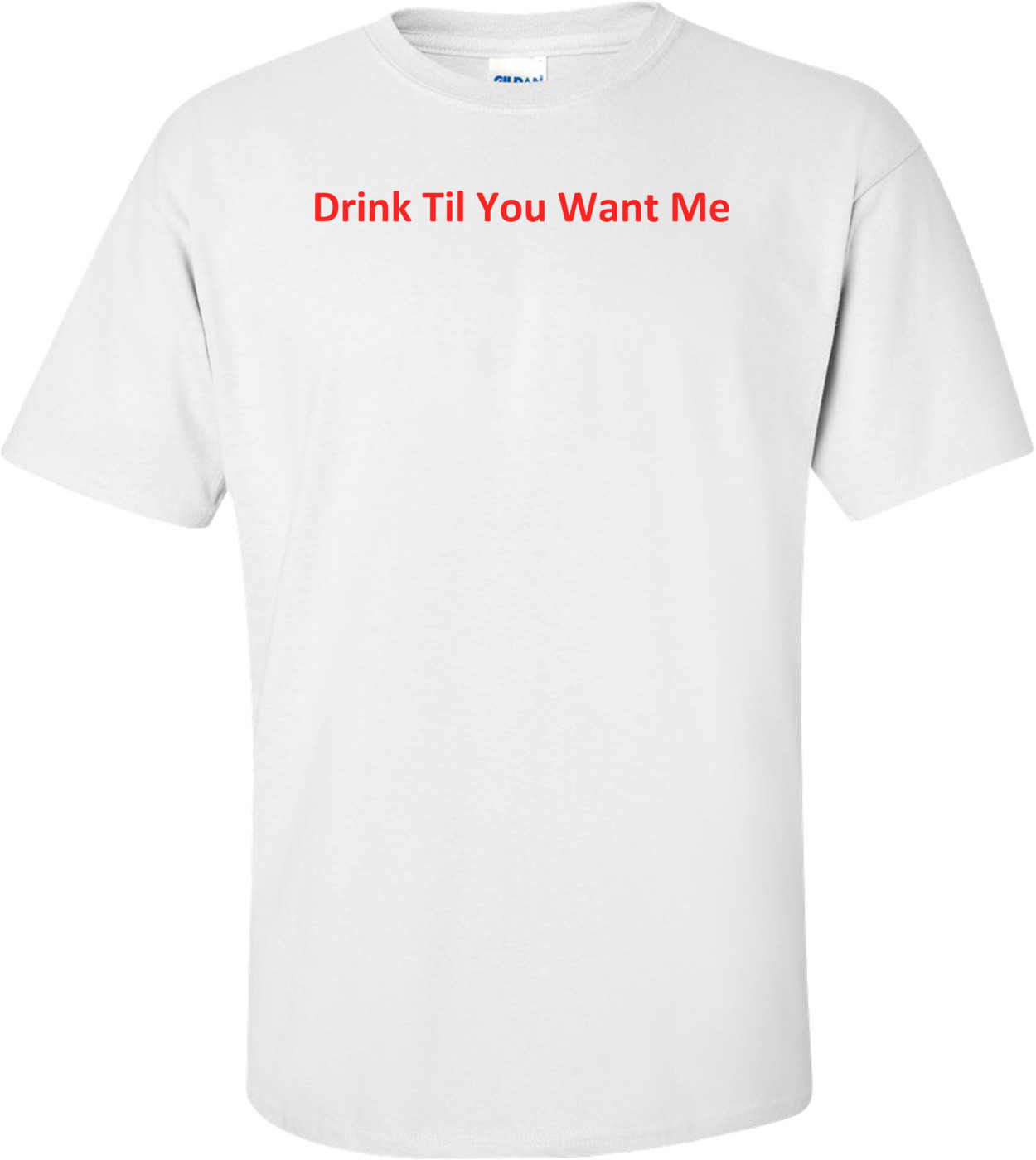 Drink Til You Want Me Shirt