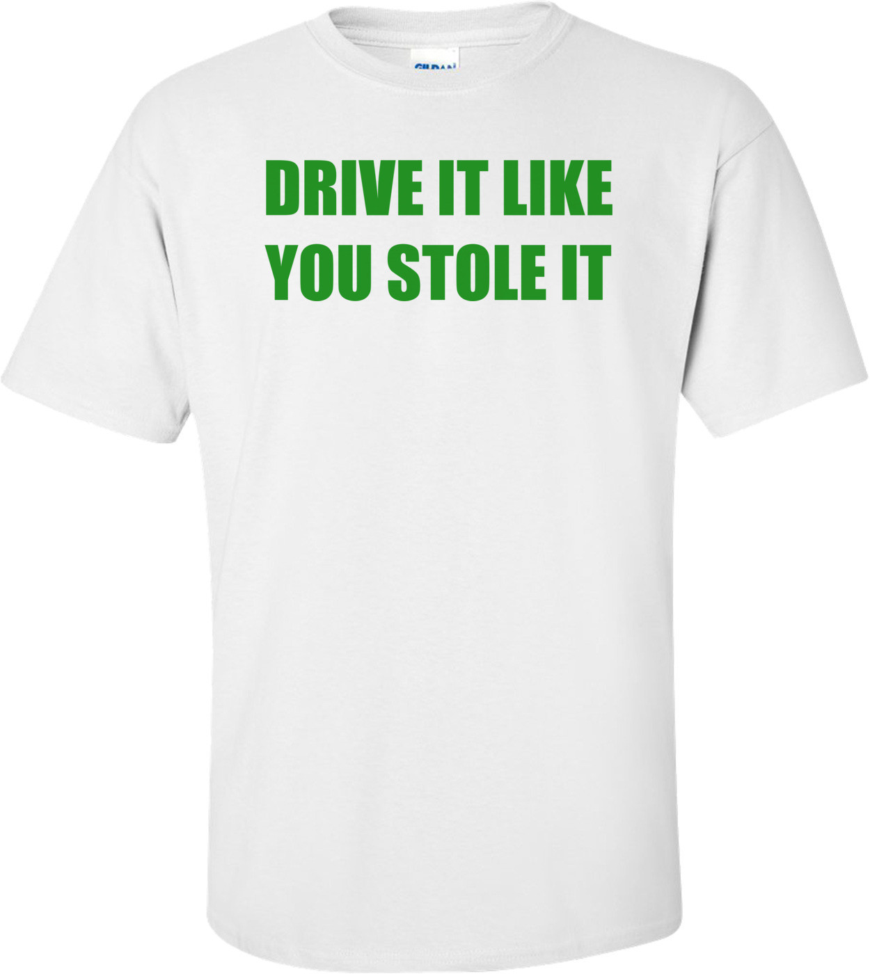 DRIVE IT LIKE YOU STOLE IT Shirt