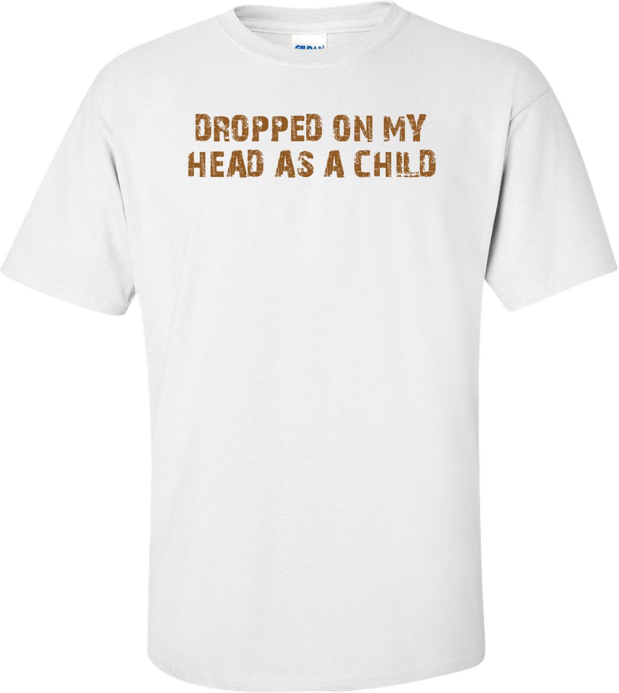 DROPPED ON MY HEAD AS A CHILD Shirt