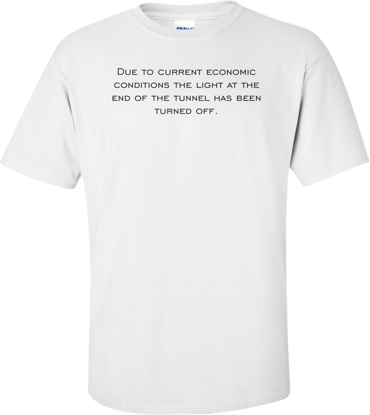 Due to current economic conditions the light at the end of the tunnel has been turned off. Shirt