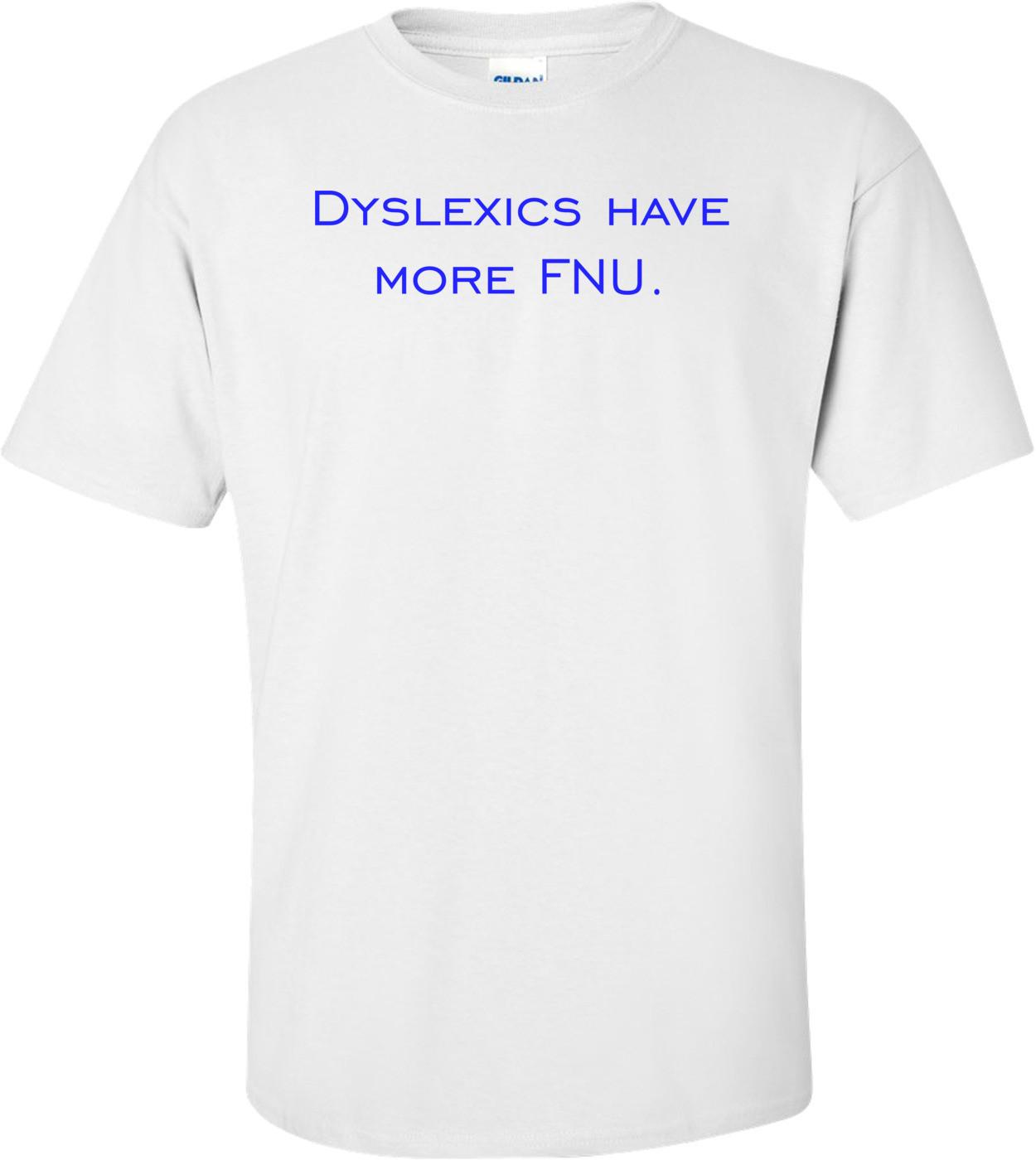 Dyslexics have more FNU. Shirt